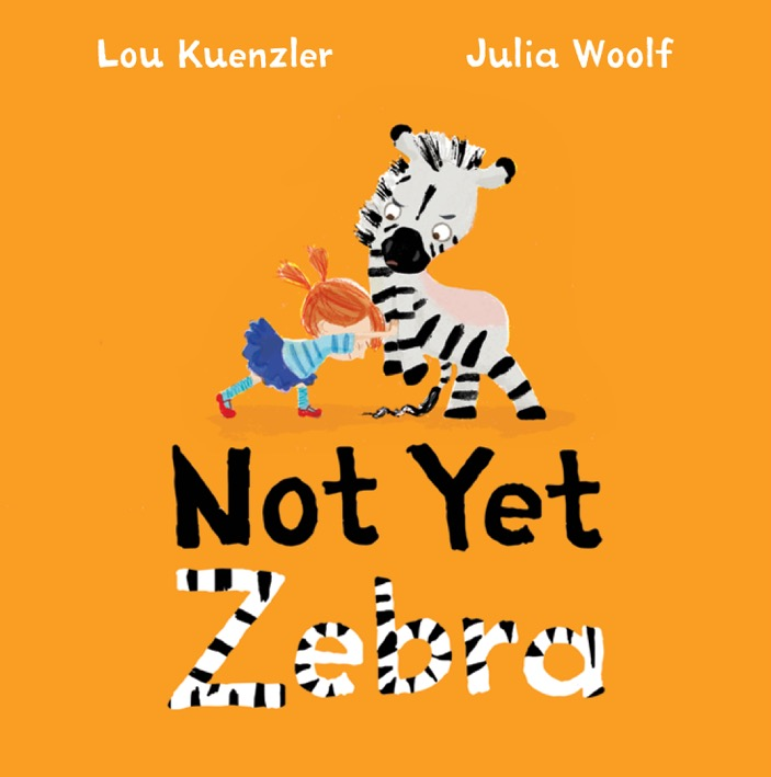 Not Yet Zebra, by Julia Woolf and Laura Kuenzler, coming out in early 2018